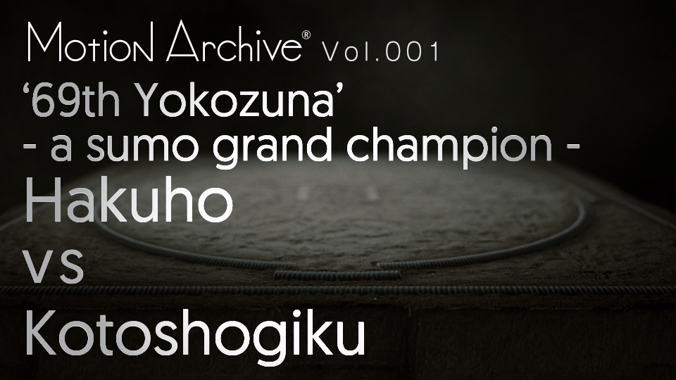 Motion Archive® vol.001 69th Sumo Grand Champion 'Yokozuna' Hakuho × Kotoshogiku